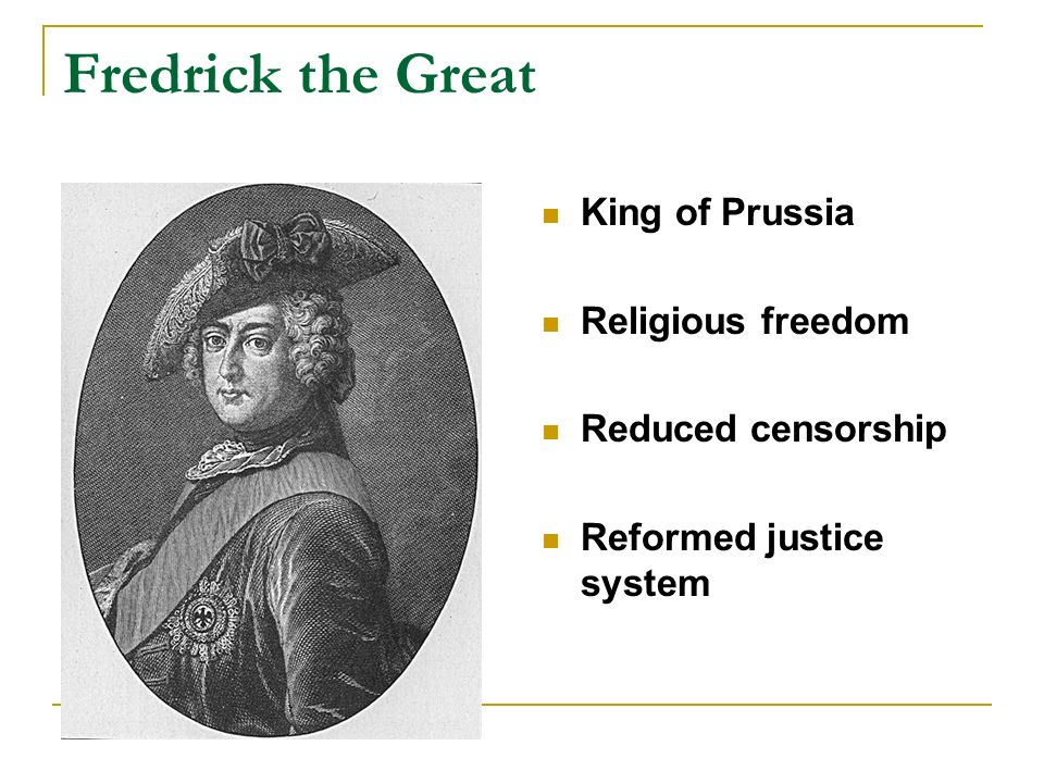 Fredrick the Great King of Prussia Religious freedom Reduced censorship Reformed justice system