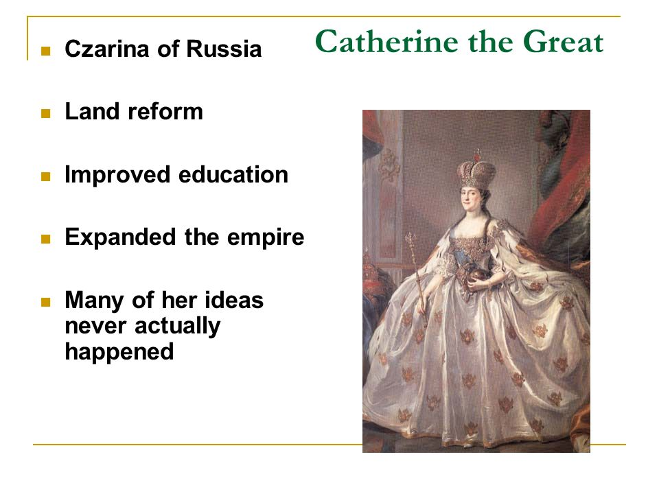 Catherine the Great Czarina of Russia Land reform Improved education Expanded the empire Many of her ideas never actually happened