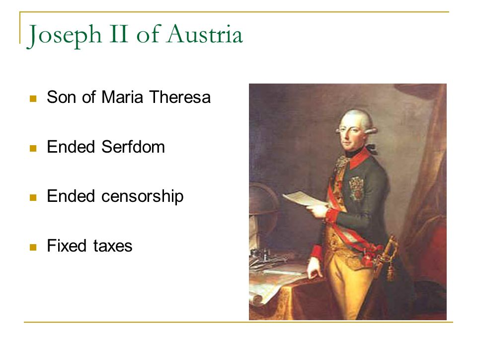 Joseph II of Austria Son of Maria Theresa Ended Serfdom Ended censorship Fixed taxes