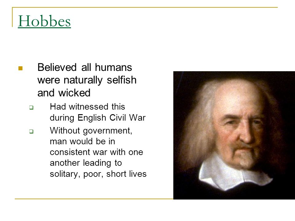 Believed all humans were naturally selfish and wicked  Had witnessed this during English Civil War  Without government, man would be in consistent war with one another leading to solitary, poor, short lives