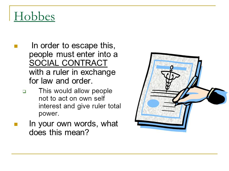 Hobbes In order to escape this, people must enter into a SOCIAL CONTRACT with a ruler in exchange for law and order.