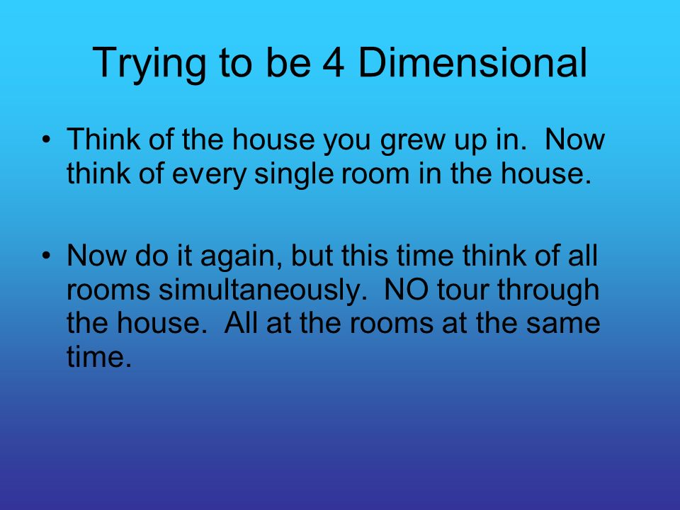Trying to be 4 Dimensional Think of the house you grew up in.