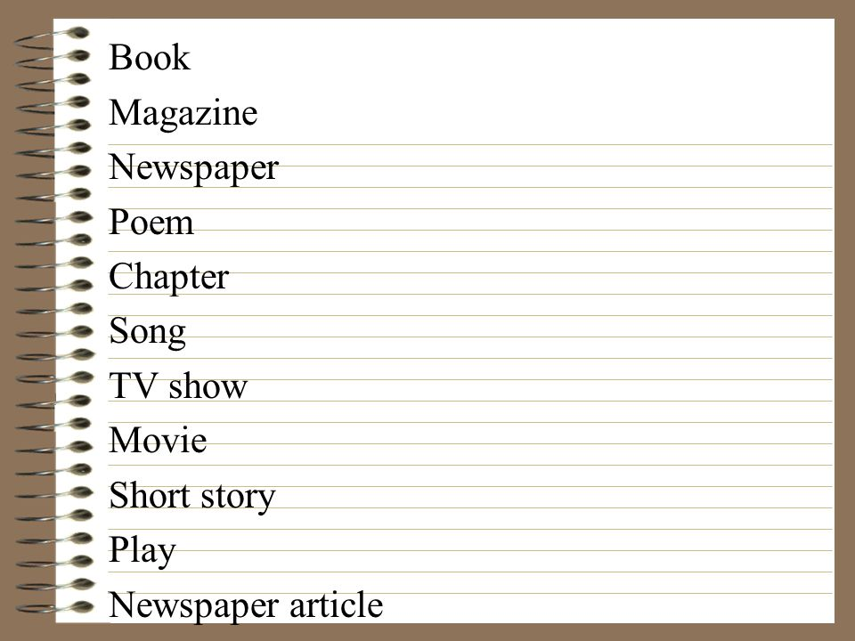 Book Magazine Newspaper Poem Chapter Song TV show Movie Short story Play Newspaper article