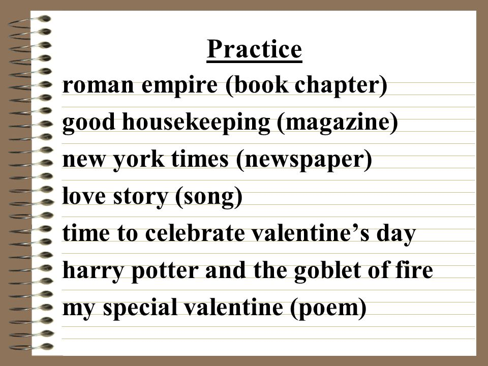 roman empire (book chapter) good housekeeping (magazine) new york times (newspaper) love story (song) time to celebrate valentine's day harry potter and the goblet of fire my special valentine (poem) Practice