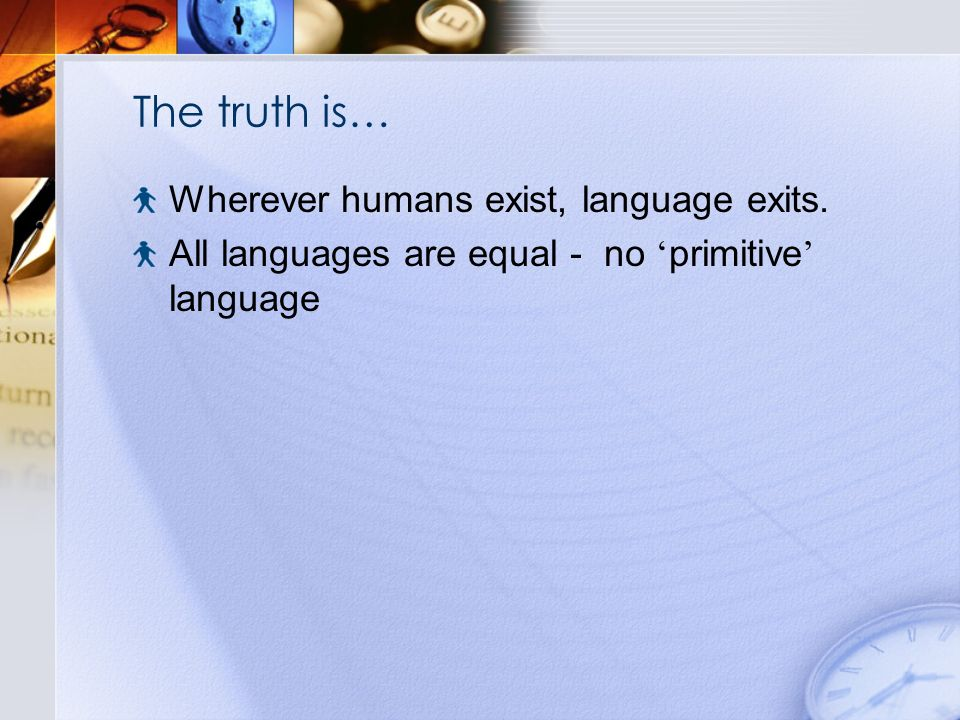 The truth is… Wherever humans exist, language exits.