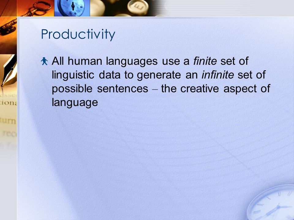 Productivity All human languages use a finite set of linguistic data to generate an infinite set of possible sentences – the creative aspect of language