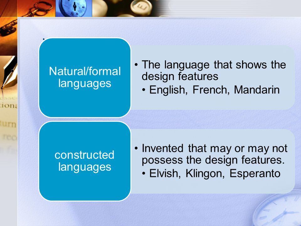 The language that shows the design features English, French, Mandarin Natural/formal languages Invented that may or may not possess the design features.