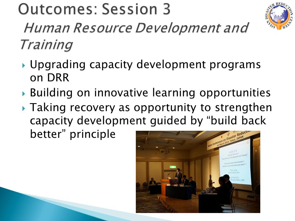  Upgrading capacity development programs on DRR  Building on innovative learning opportunities  Taking recovery as opportunity to strengthen capacity development guided by build back better principle