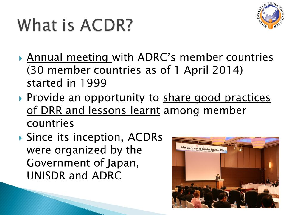  Annual meeting with ADRC's member countries (30 member countries as of 1 April 2014) started in 1999  Provide an opportunity to share good practices of DRR and lessons learnt among member countries  Since its inception, ACDRs were organized by the Government of Japan, UNISDR and ADRC