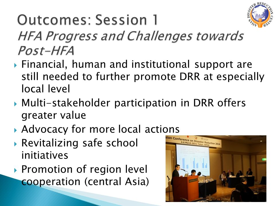  Financial, human and institutional support are still needed to further promote DRR at especially local level  Multi-stakeholder participation in DRR offers greater value  Advocacy for more local actions  Revitalizing safe school initiatives  Promotion of region level cooperation (central Asia)