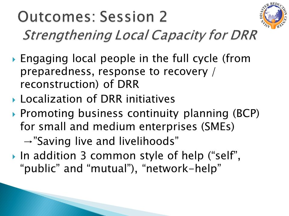  Engaging local people in the full cycle (from preparedness, response to recovery / reconstruction) of DRR  Localization of DRR initiatives  Promoting business continuity planning (BCP) for small and medium enterprises (SMEs) → Saving live and livelihoods  In addition 3 common style of help ( self , public and mutual ), network-help