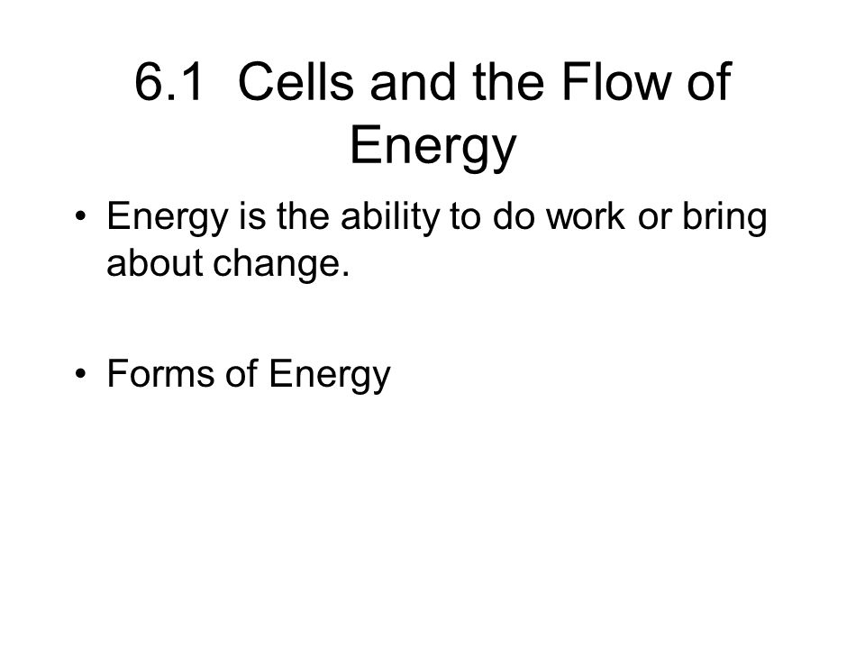 6.1 Cells and the Flow of Energy Energy is the ability to do work or bring about change.