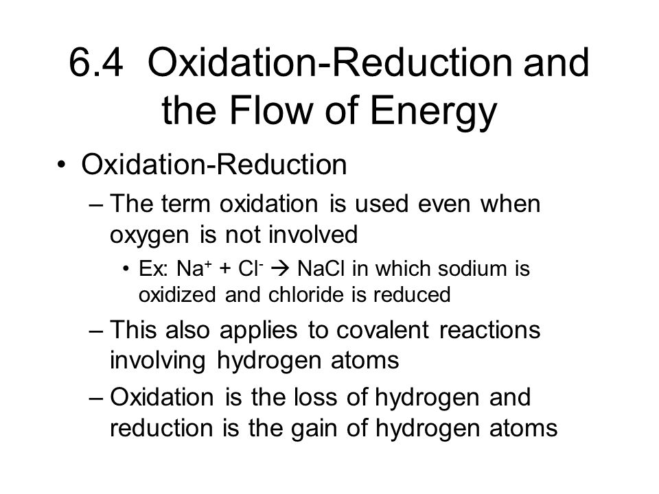 6.4 Oxidation-Reduction and the Flow of Energy Oxidation-Reduction –The term oxidation is used even when oxygen is not involved Ex: Na + + Cl -  NaCl in which sodium is oxidized and chloride is reduced –This also applies to covalent reactions involving hydrogen atoms –Oxidation is the loss of hydrogen and reduction is the gain of hydrogen atoms