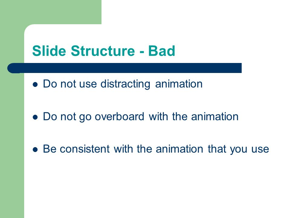 Slide Structure – Good Show one point at a time: – Will help audience concentrate on what you are saying – Will prevent audience from reading ahead – Will help you keep your presentation focused