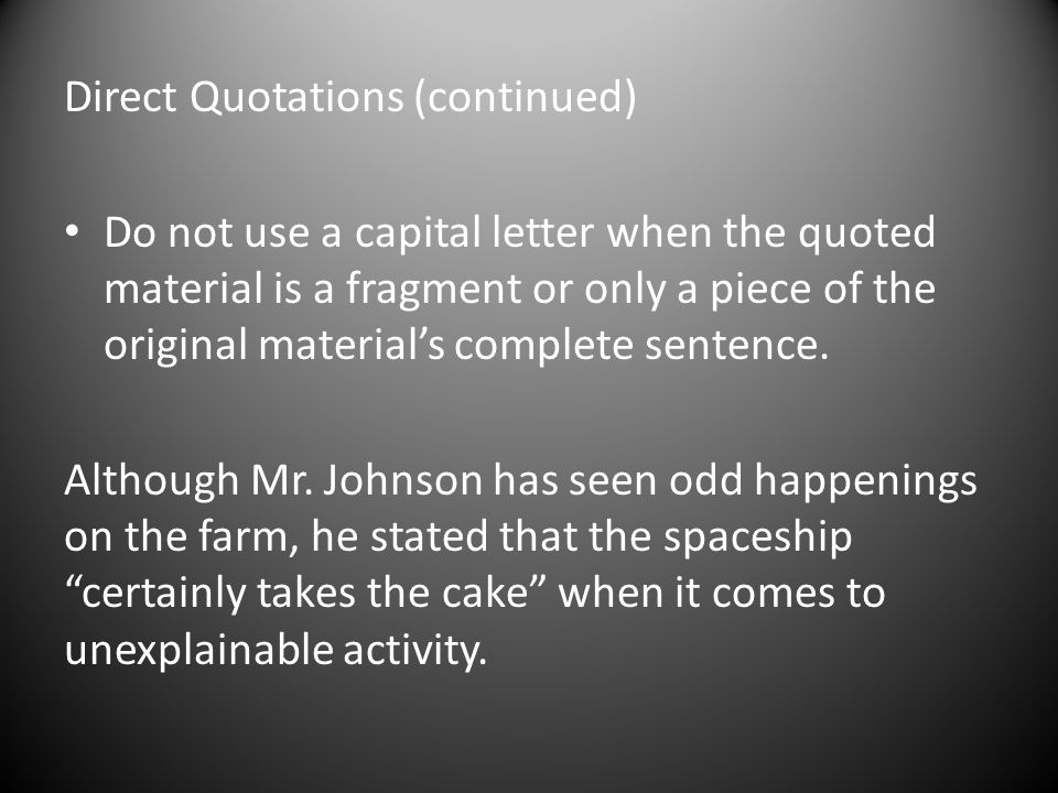 Direct Quotations (continued) Do not use a capital letter when the quoted material is a fragment or only a piece of the original material's complete sentence.