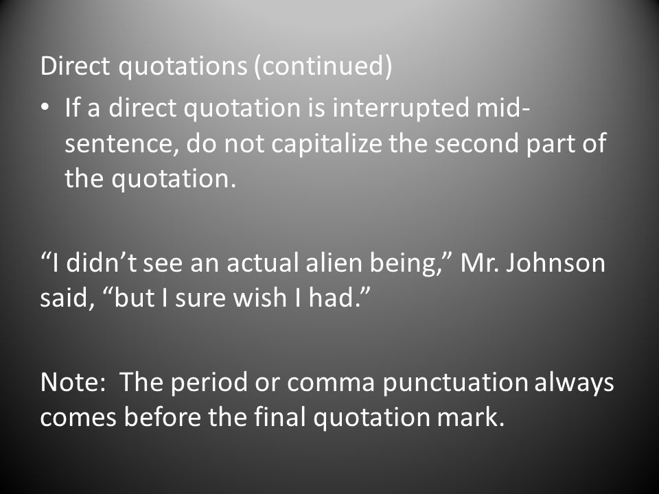 Direct quotations (continued) If a direct quotation is interrupted mid- sentence, do not capitalize the second part of the quotation.