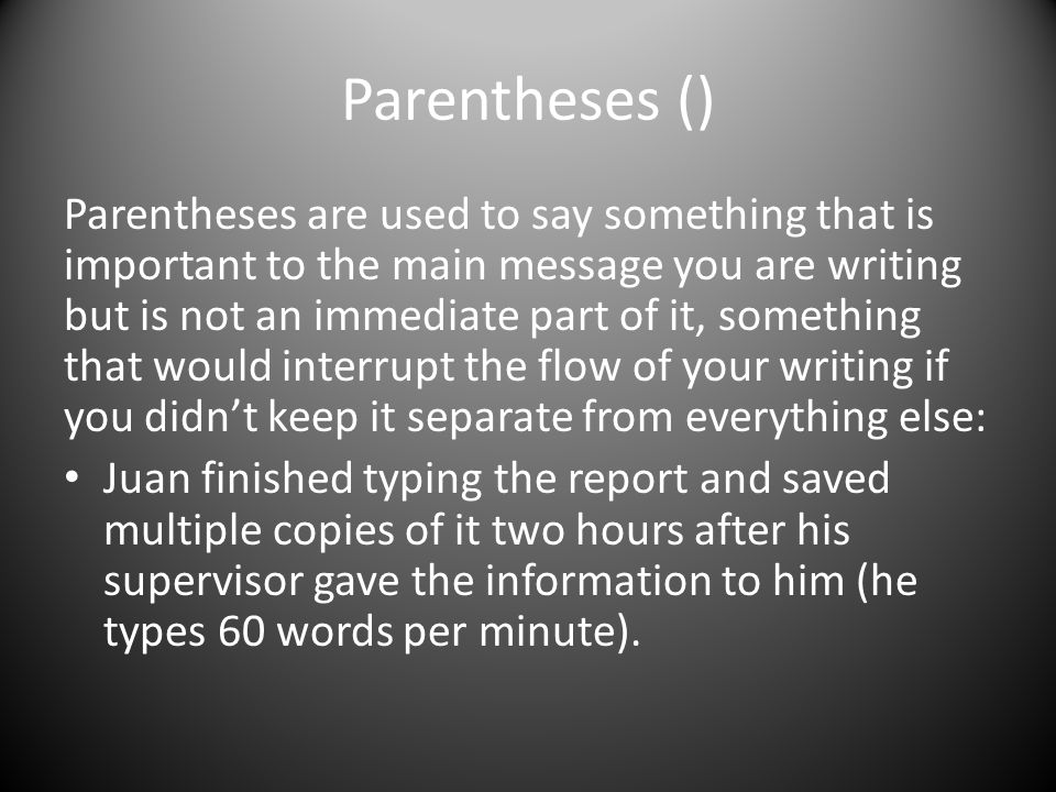 Parentheses () Parentheses are used to say something that is important to the main message you are writing but is not an immediate part of it, something that would interrupt the flow of your writing if you didn't keep it separate from everything else: Juan finished typing the report and saved multiple copies of it two hours after his supervisor gave the information to him (he types 60 words per minute).