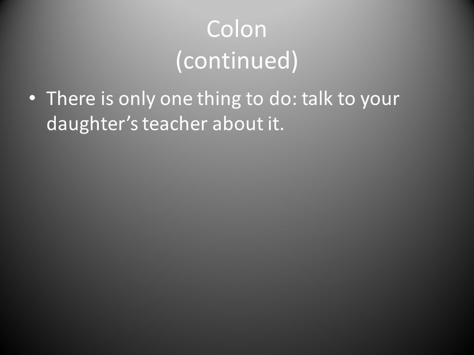 Colon (continued) There is only one thing to do: talk to your daughter's teacher about it.