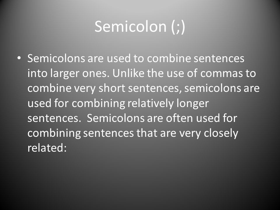 Semicolon (;) Semicolons are used to combine sentences into larger ones.