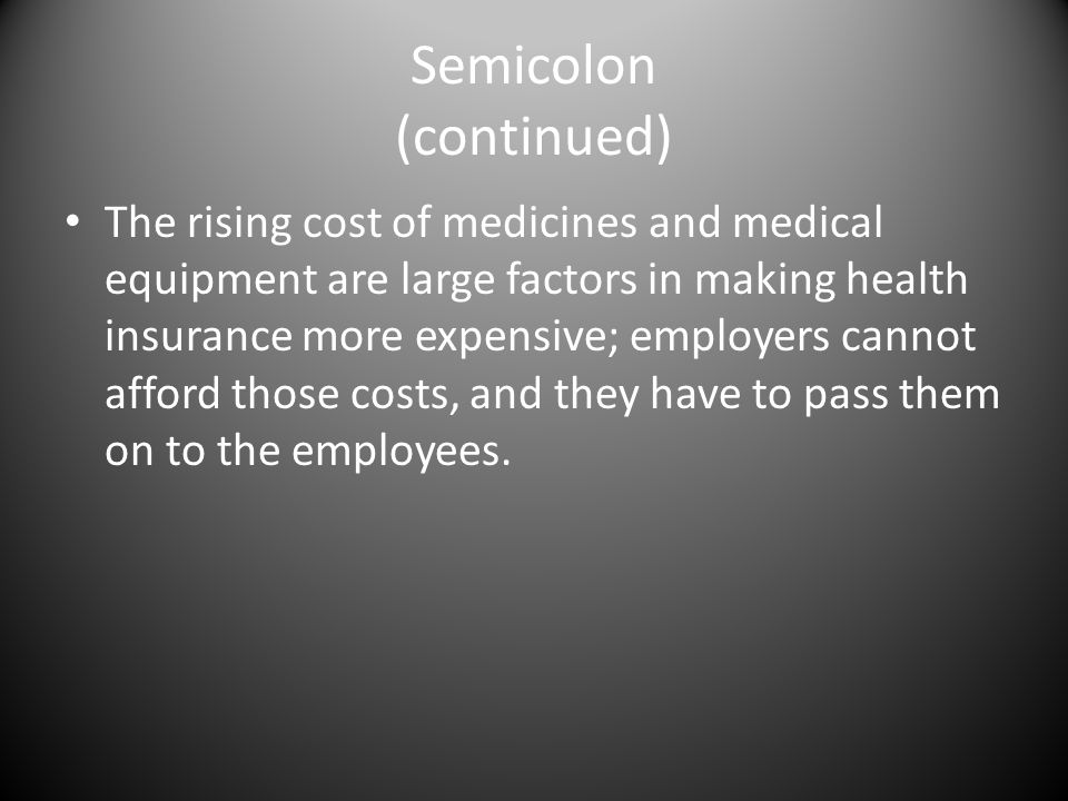 Semicolon (continued) The rising cost of medicines and medical equipment are large factors in making health insurance more expensive; employers cannot afford those costs, and they have to pass them on to the employees.