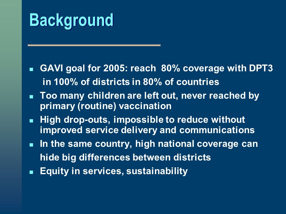 Background n GAVI goal for 2005: reach 80% coverage with DPT3 in 100% of districts in 80% of countries n Too many children are left out, never reached by primary (routine) vaccination n High drop-outs, impossible to reduce without improved service delivery and communications n In the same country, high national coverage can hide big differences between districts n Equity in services, sustainability