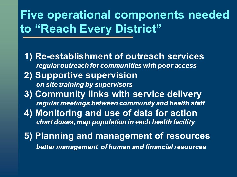 Five operational components needed to Reach Every District 1) Re-establishment of outreach services regular outreach for communities with poor access 2) Supportive supervision on site training by supervisors 3) Community links with service delivery regular meetings between community and health staff 4) Monitoring and use of data for action chart doses, map population in each health facility 5) Planning and management of resources better management of human and financial resources