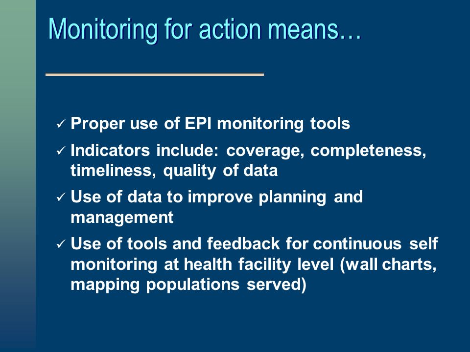 Monitoring for action means… Proper use of EPI monitoring tools Indicators include: coverage, completeness, timeliness, quality of data Use of data to improve planning and management Use of tools and feedback for continuous self monitoring at health facility level (wall charts, mapping populations served)