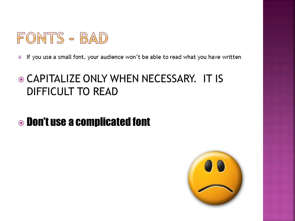  Use at least an 18-point font  Use different size fonts for main points and secondary points  this font is 24-point, the main point font is 28- point, and the title font is 36-point  Use a standard font like Times New Roman or Arial