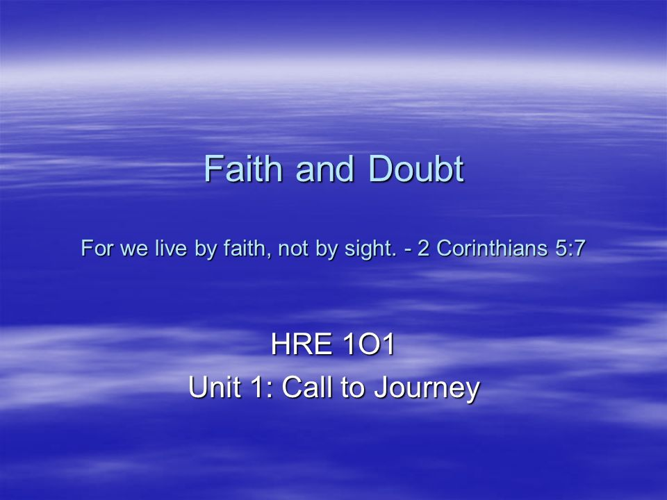 Faith and Doubt For we live by faith, not by sight.
