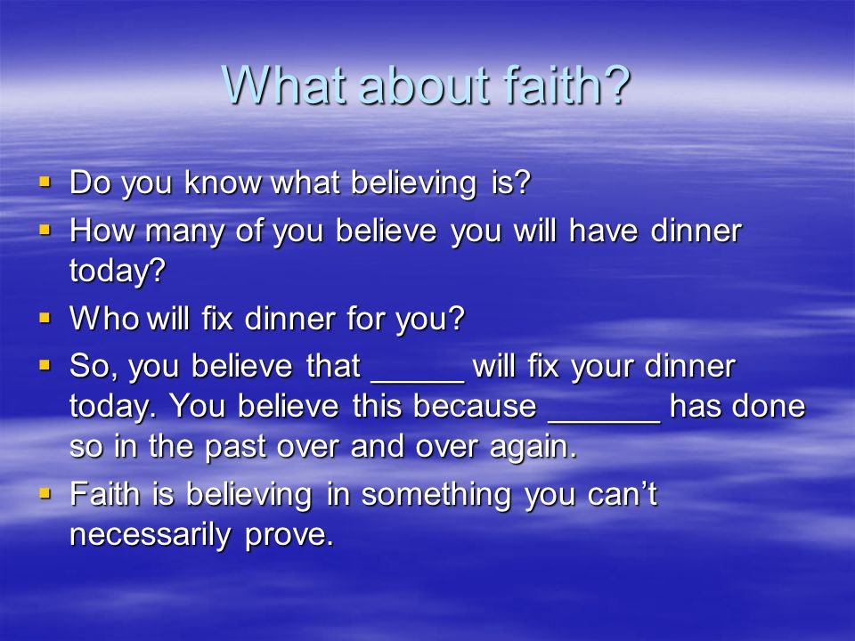 What about faith.  Do you know what believing is.