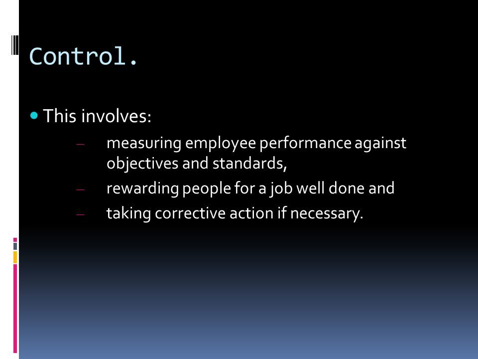 Control. This involves: – measuring employee performance against objectives and standards, – rewarding people for a job well done and – taking correct