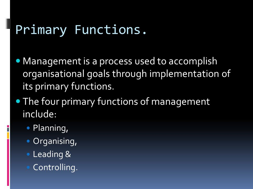 Primary Functions. Management is a process used to accomplish organisational goals through implementation of its primary functions. The four primary f