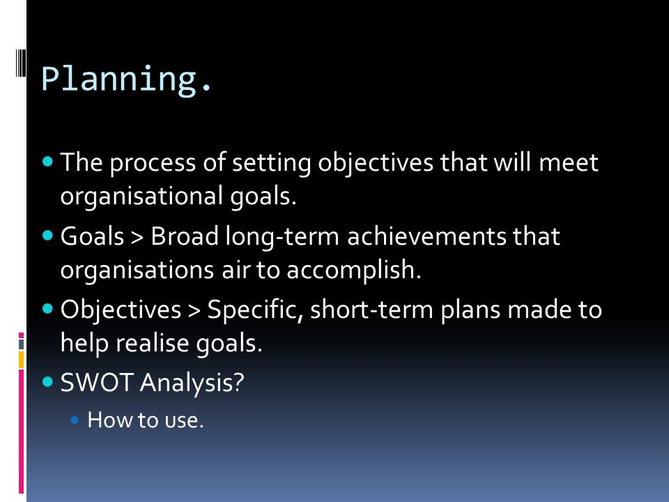 Planning. The process of setting objectives that will meet organisational goals. Goals > Broad long-term achievements that organisations air to accomp