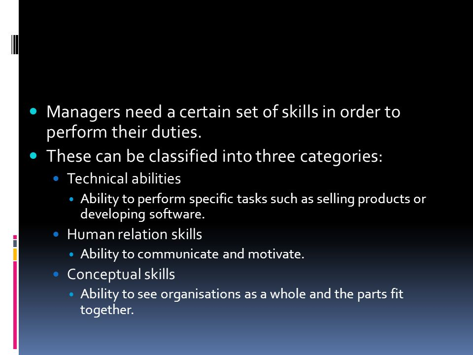 Managers need a certain set of skills in order to perform their duties. These can be classified into three categories: Technical abilities Ability to