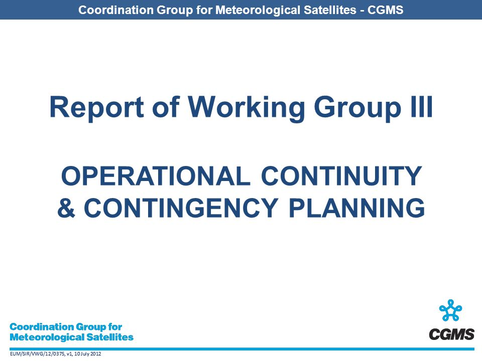 EUM/SIR/VWG/12/0375, v1, 10 July 2012 Coordination Group for Meteorological Satellites - CGMS EUM/SIR/VWG/12/0375, v1, 10 July 2012 Coordination Group for Meteorological Satellites - CGMS Report of Working Group III OPERATIONAL CONTINUITY & CONTINGENCY PLANNING