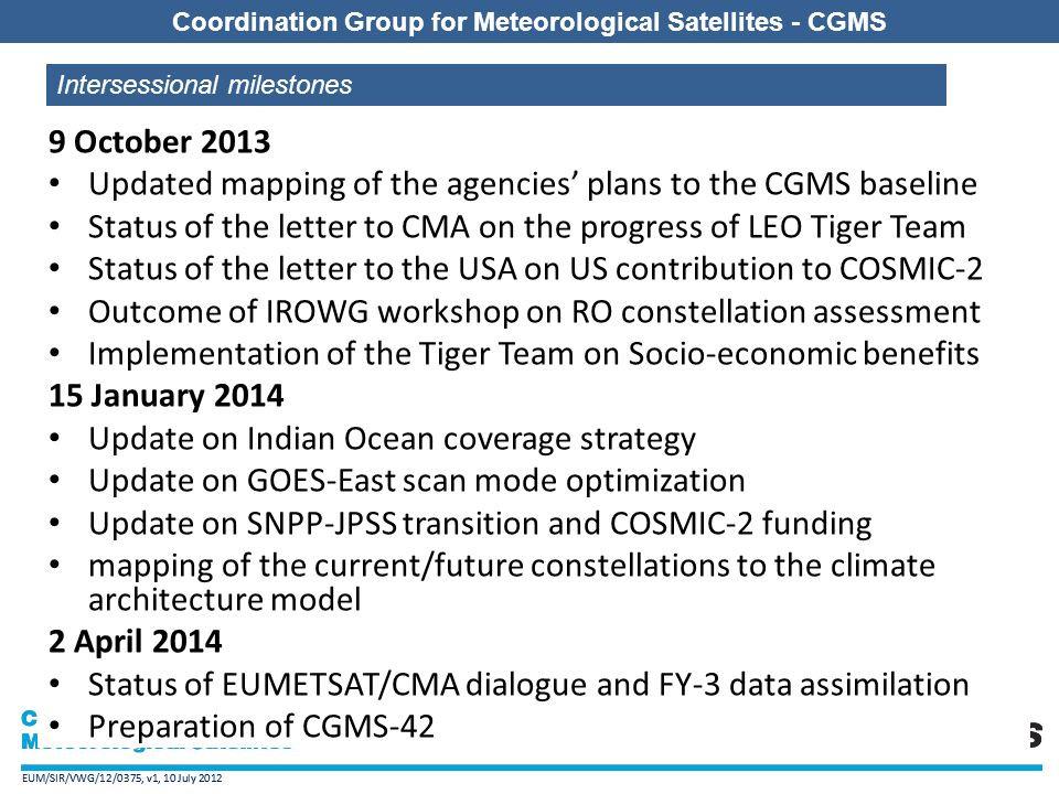 EUM/SIR/VWG/12/0375, v1, 10 July 2012 Coordination Group for Meteorological Satellites - CGMS EUM/SIR/VWG/12/0375, v1, 10 July 2012 Coordination Group for Meteorological Satellites - CGMS 9 October 2013 Updated mapping of the agencies' plans to the CGMS baseline Status of the letter to CMA on the progress of LEO Tiger Team Status of the letter to the USA on US contribution to COSMIC-2 Outcome of IROWG workshop on RO constellation assessment Implementation of the Tiger Team on Socio-economic benefits 15 January 2014 Update on Indian Ocean coverage strategy Update on GOES-East scan mode optimization Update on SNPP-JPSS transition and COSMIC-2 funding mapping of the current/future constellations to the climate architecture model 2 April 2014 Status of EUMETSAT/CMA dialogue and FY-3 data assimilation Preparation of CGMS-42 Intersessional milestones