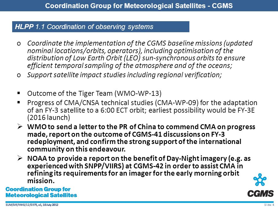 EUM/SIR/VWG/12/0375, v1, 10 July 2012 Coordination Group for Meteorological Satellites - CGMS EUM/SIR/VWG/12/0375, v1, 10 July 2012 Coordination Group for Meteorological Satellites - CGMS EUM/SIR/VWG/12/0 , v1, 10 July 2012 Slide: 4 Coordination Group for Meteorological Satellites - CGMS HLPP 1.1 Coordination of observing systems oCoordinate the implementation of the CGMS baseline missions (updated nominal locations/orbits, operators), including optimisation of the distribution of Low Earth Orbit (LEO) sun-synchronous orbits to ensure efficient temporal sampling of the atmosphere and of the oceans; oSupport satellite impact studies including regional verification;  Outcome of the Tiger Team (WMO-WP-13)  Progress of CMA/CNSA technical studies (CMA-WP-09) for the adaptation of an FY-3 satellite to a 6:00 ECT orbit; earliest possibility would be FY-3E (2016 launch)  WMO to send a letter to the PR of China to commend CMA on progress made, report on the outcome of CGMS-41 discussions on FY-3 redeployment, and confirm the strong support of the international community on this endeavour.
