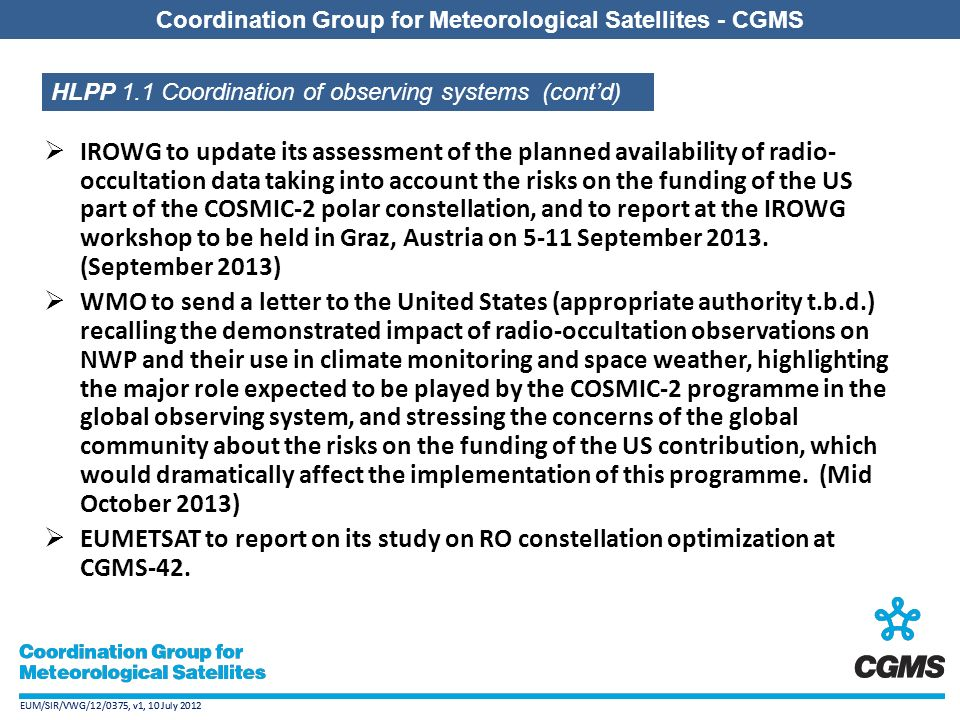 EUM/SIR/VWG/12/0375, v1, 10 July 2012 Coordination Group for Meteorological Satellites - CGMS EUM/SIR/VWG/12/0375, v1, 10 July 2012 Coordination Group for Meteorological Satellites - CGMS  IROWG to update its assessment of the planned availability of radio- occultation data taking into account the risks on the funding of the US part of the COSMIC-2 polar constellation, and to report at the IROWG workshop to be held in Graz, Austria on 5-11 September 2013.