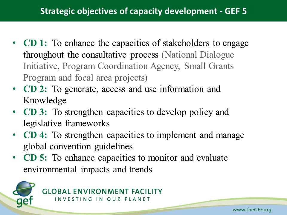 Strategic objectives of capacity development - GEF 5 CD 1: To enhance the capacities of stakeholders to engage throughout the consultative process (National Dialogue Initiative, Program Coordination Agency, Small Grants Program and focal area projects) CD 2: To generate, access and use information and Knowledge CD 3: To strengthen capacities to develop policy and legislative frameworks CD 4: To strengthen capacities to implement and manage global convention guidelines CD 5: To enhance capacities to monitor and evaluate environmental impacts and trends
