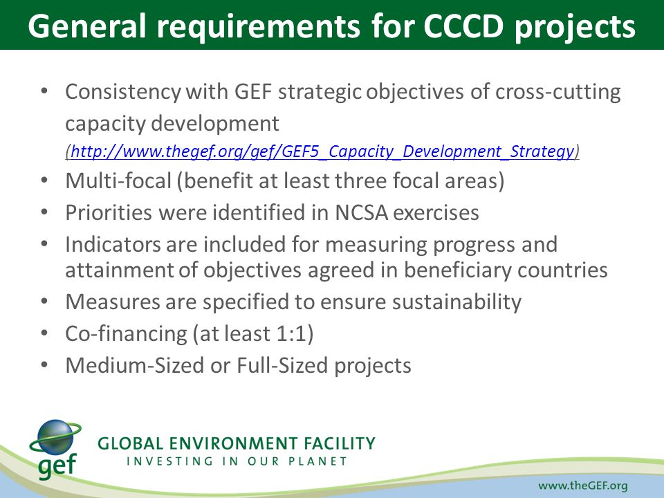 Consistency with GEF strategic objectives of cross-cutting capacity development (  Multi-focal (benefit at least three focal areas) Priorities were identified in NCSA exercises Indicators are included for measuring progress and attainment of objectives agreed in beneficiary countries Measures are specified to ensure sustainability Co-financing (at least 1:1) Medium-Sized or Full-Sized projects General requirements for CCCD projects