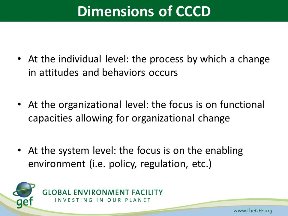 At the individual level: the process by which a change in attitudes and behaviors occurs At the organizational level: the focus is on functional capacities allowing for organizational change At the system level: the focus is on the enabling environment (i.e.