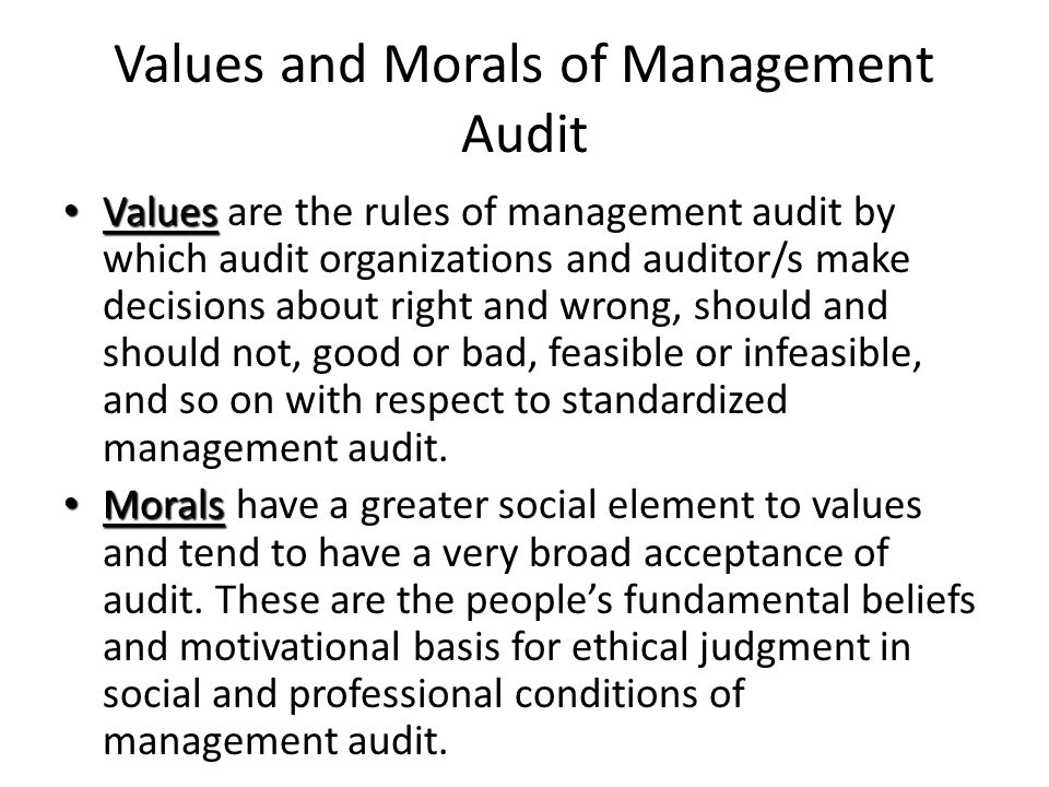 Values and Morals of Management Audit Values Values are the rules of management audit by which audit organizations and auditor/s make decisions about right and wrong, should and should not, good or bad, feasible or infeasible, and so on with respect to standardized management audit.