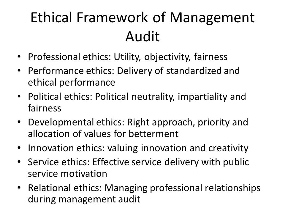 Ethical Framework of Management Audit Professional ethics: Utility, objectivity, fairness Performance ethics: Delivery of standardized and ethical performance Political ethics: Political neutrality, impartiality and fairness Developmental ethics: Right approach, priority and allocation of values for betterment Innovation ethics: valuing innovation and creativity Service ethics: Effective service delivery with public service motivation Relational ethics: Managing professional relationships during management audit