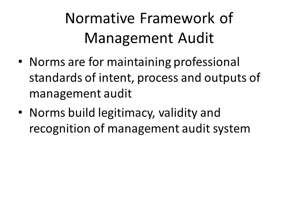 Normative Framework of Management Audit Norms are for maintaining professional standards of intent, process and outputs of management audit Norms build legitimacy, validity and recognition of management audit system