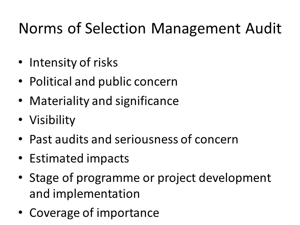Norms of Selection Management Audit Intensity of risks Political and public concern Materiality and significance Visibility Past audits and seriousness of concern Estimated impacts Stage of programme or project development and implementation Coverage of importance