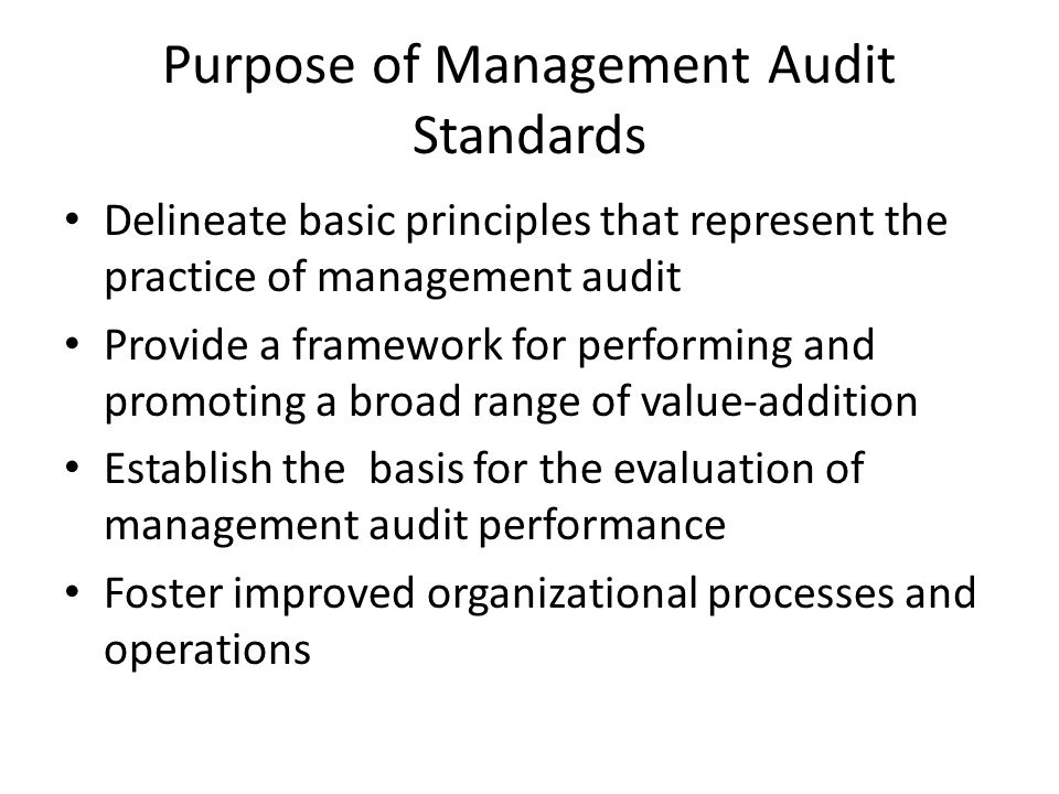 Purpose of Management Audit Standards Delineate basic principles that represent the practice of management audit Provide a framework for performing and promoting a broad range of value-addition Establish the basis for the evaluation of management audit performance Foster improved organizational processes and operations