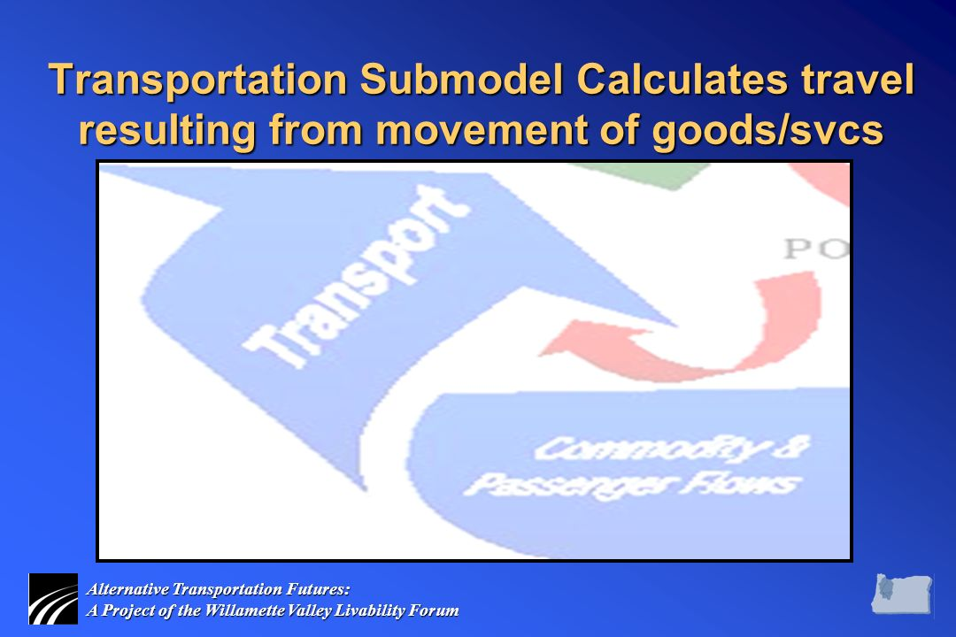 Alternative Transportation Futures: A Project of the Willamette Valley Livability Forum Transportation Submodel Calculates travel resulting from movement of goods/svcs