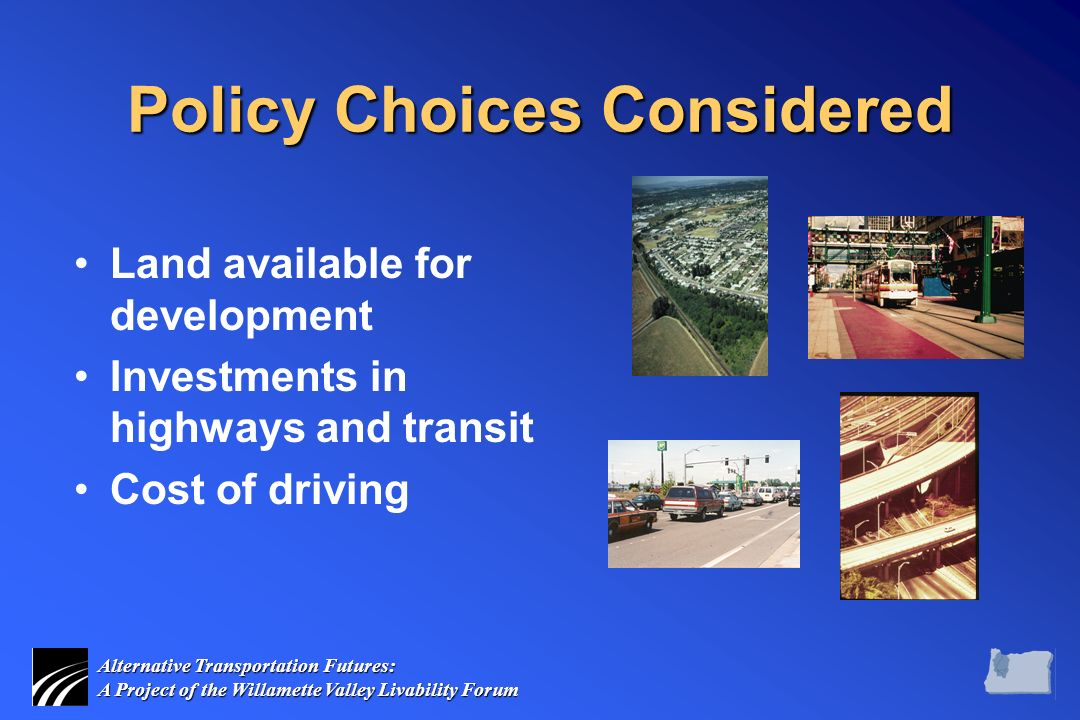 Alternative Transportation Futures: A Project of the Willamette Valley Livability Forum Policy Choices Considered Land available for development Investments in highways and transit Cost of driving