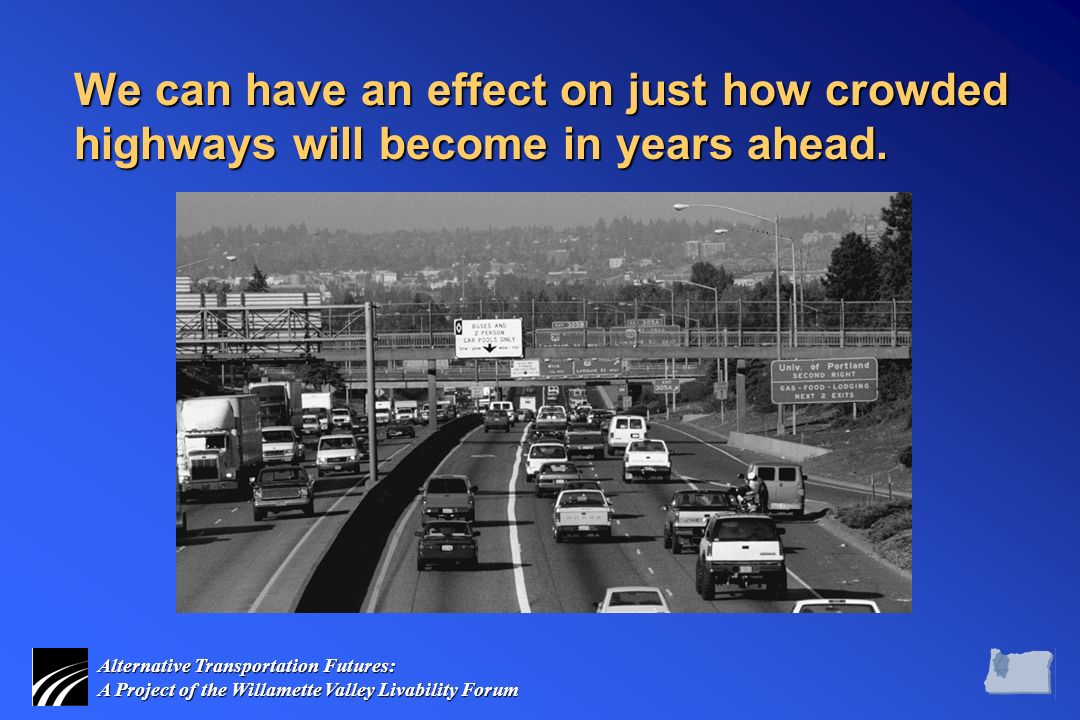 Alternative Transportation Futures: A Project of the Willamette Valley Livability Forum We can have an effect on just how crowded highways will become in years ahead.