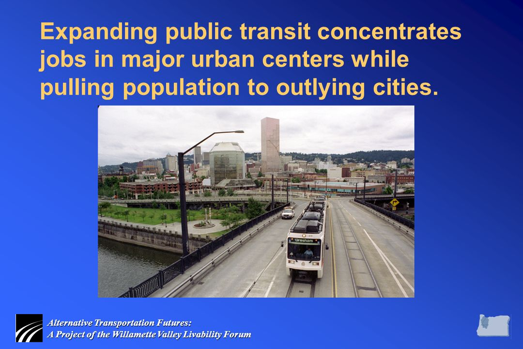 Alternative Transportation Futures: A Project of the Willamette Valley Livability Forum Expanding public transit concentrates jobs in major urban centers while pulling population to outlying cities.